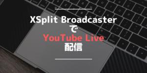 アイキャッチ XSplit BroadcasterでYouTube Live配信