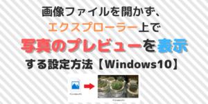 画像ファイルを開かず、 エクスプローラー上で 写真のプレビューを 表示する設定方法【Windows10】